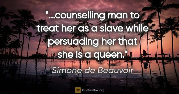 "Simone de Beauvoir quote: ""counselling man to treat her as a slave while persuading her..."""