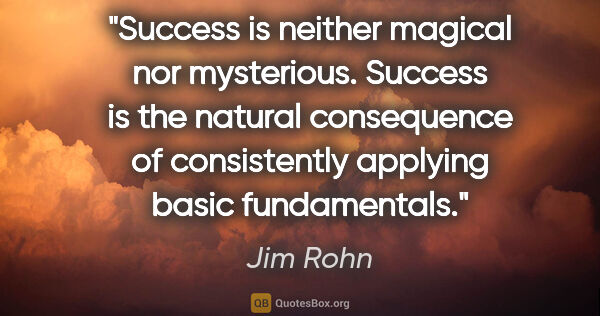 "Jim Rohn quote: ""Success is neither magical nor mysterious. Success is the..."""