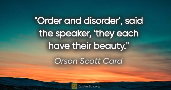 "Orson Scott Card quote: ""Order and disorder', said the speaker, 'they each have their..."""
