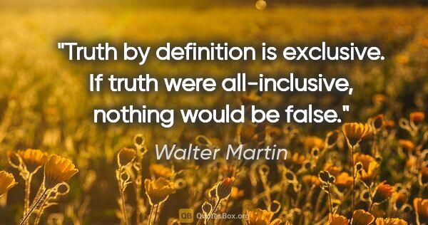 "Walter Martin quote: ""Truth by definition is exclusive. If truth were all-inclusive,..."""