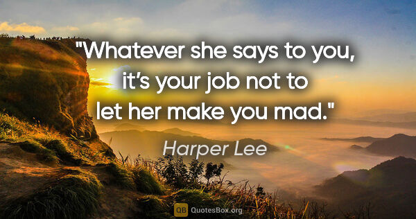 "Harper Lee quote: ""Whatever she says to you, it's your job not to let her make..."""