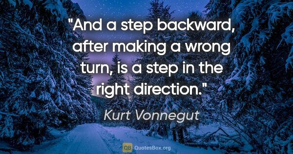 "Kurt Vonnegut quote: ""And a step backward, after making a wrong turn, is a step in..."""