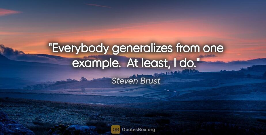 """Steven Brust quote: """"Everybody generalizes from one example.  At least, I do."""""""