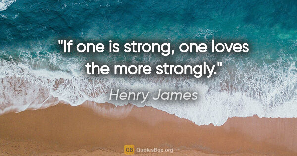 "Henry James quote: ""If one is strong, one loves the more strongly."""