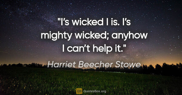 "Harriet Beecher Stowe quote: ""I's wicked I is. I's mighty wicked; anyhow I can't help it."""