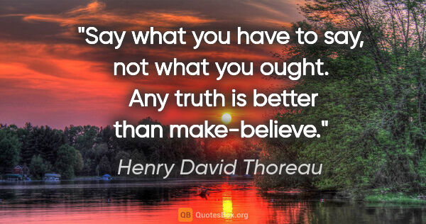 "Henry David Thoreau quote: ""Say what you have to say, not what you ought.  Any truth is..."""
