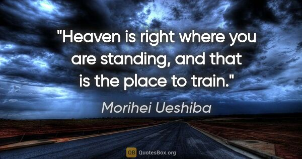 "Morihei Ueshiba quote: ""Heaven is right where you are standing, and that is the place..."""