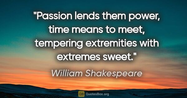"William Shakespeare quote: ""Passion lends them power, time means to meet, tempering..."""