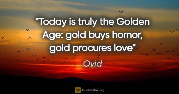 "Ovid quote: ""Today is truly the Golden Age: gold buys hornor, gold procures..."""