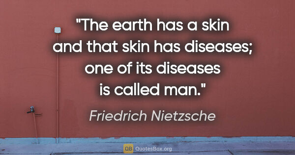 "Friedrich Nietzsche quote: ""The earth has a skin and that skin has diseases; one of its..."""