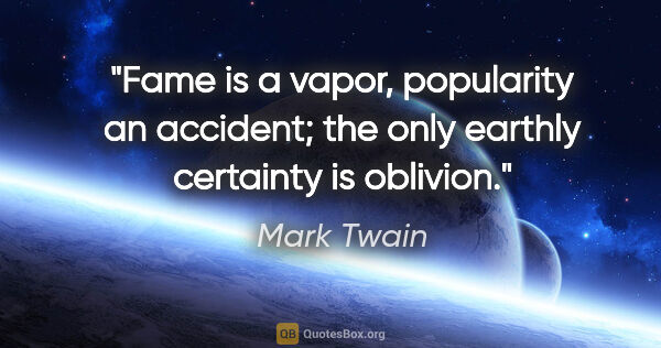 "Mark Twain quote: ""Fame is a vapor, popularity an accident; the only earthly..."""