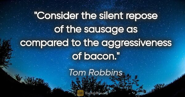 "Tom Robbins quote: ""Consider the silent repose of the sausage as compared to the..."""