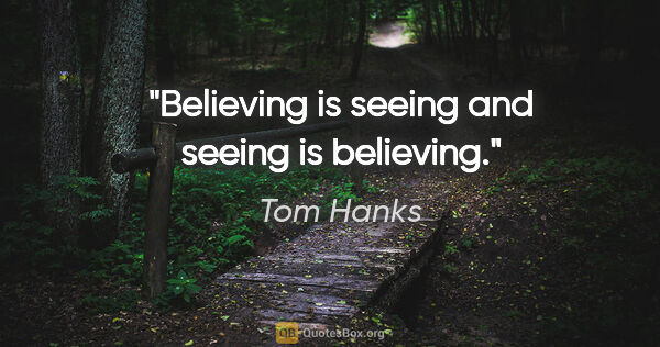 "Tom Hanks quote: ""Believing is seeing and seeing is believing."""