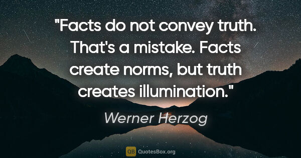 "Werner Herzog quote: ""Facts do not convey truth. That's a mistake. Facts create..."""
