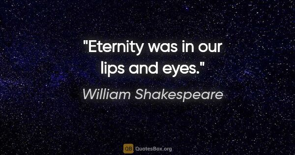 "William Shakespeare quote: ""Eternity was in our lips and eyes."""