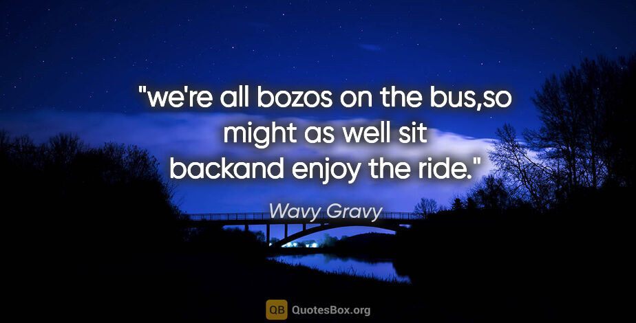 "Wavy Gravy quote: ""we're all bozos on the bus,so might as well sit backand enjoy..."""