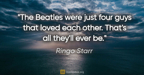 "Ringo Starr quote: ""The Beatles were just four guys that loved each other. That's..."""