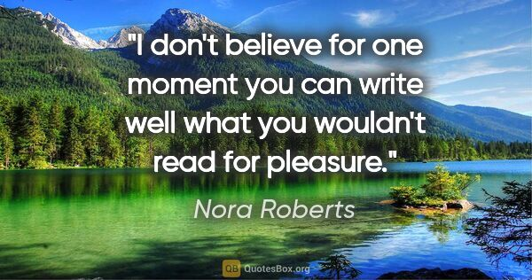 "Nora Roberts quote: ""I don't believe for one moment you can write well what you..."""