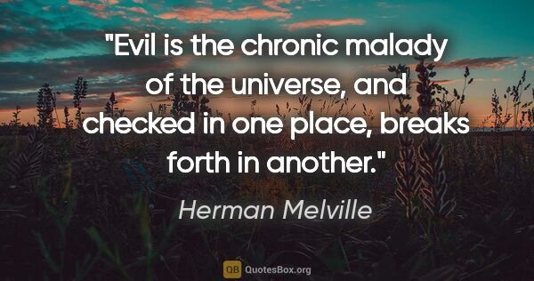 "Herman Melville quote: ""Evil is the chronic malady of the universe, and checked in one..."""