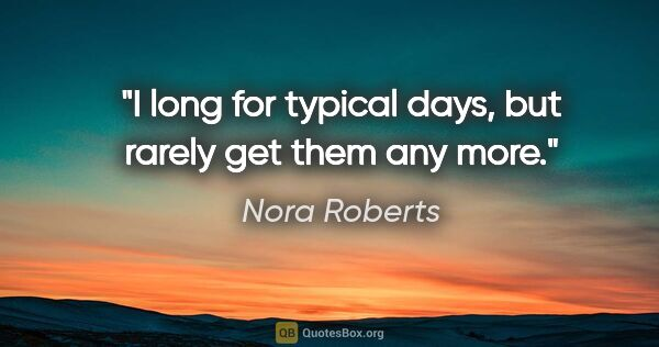 "Nora Roberts quote: ""I long for typical days, but rarely get them any more."""