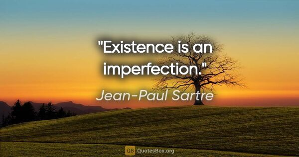 "Jean-Paul Sartre quote: ""Existence is an imperfection."""