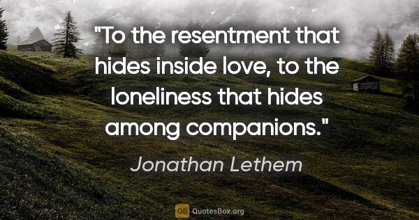 "Jonathan Lethem quote: ""To the resentment that hides inside love, to the loneliness..."""