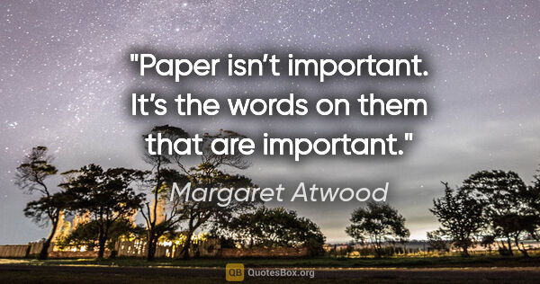 "Margaret Atwood quote: ""Paper isn't important. It's the words on them that are important."""