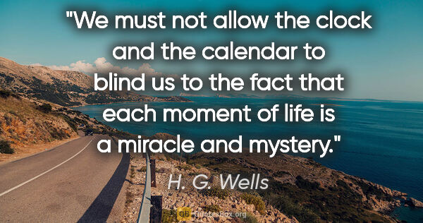 "H. G. Wells quote: ""We must not allow the clock and the calendar to blind us to..."""