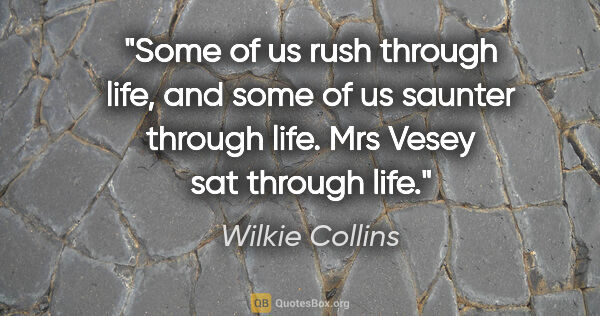 "Wilkie Collins quote: ""Some of us rush through life, and some of us saunter through..."""