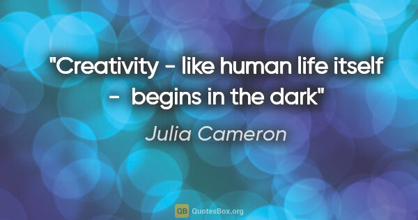 "Julia Cameron quote: ""Creativity - like human life itself -  begins in the dark"""