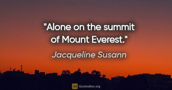 "Jacqueline Susann quote: ""Alone on the summit of Mount Everest."""