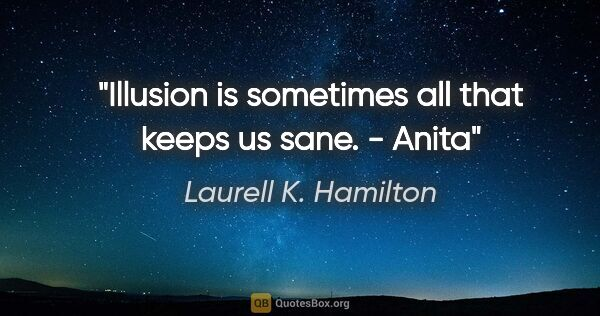 "Laurell K. Hamilton quote: ""Illusion is sometimes all that keeps us sane."" - Anita"""