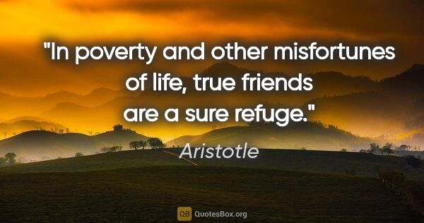 "Aristotle quote: ""In poverty and other misfortunes of life, true friends are a..."""