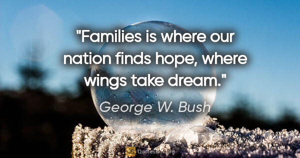 "George W. Bush quote: ""Families is where our nation finds hope, where wings take dream."""