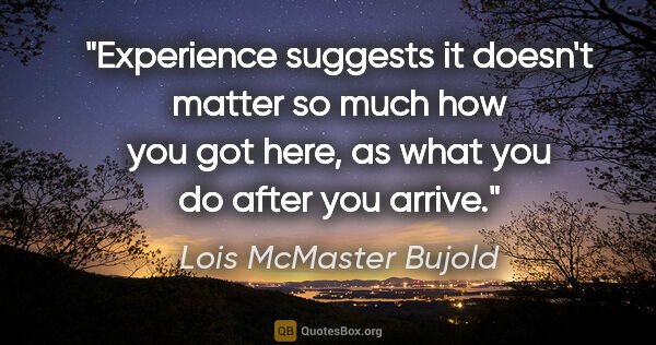 "Lois McMaster Bujold quote: ""Experience suggests it doesn't matter so much how you got..."""
