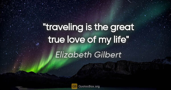 "Elizabeth Gilbert quote: ""traveling is the great true love of my life"""