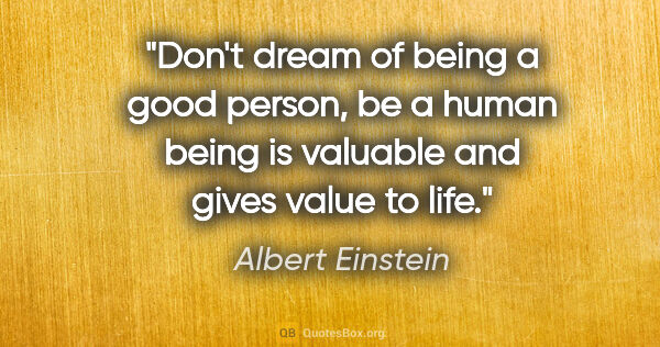 "Albert Einstein quote: ""Don't dream of being a good person, be a human being is..."""