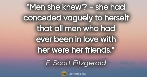 "F. Scott Fitzgerald quote: ""Men she knew'? - she had conceded vaguely to herself that all..."""