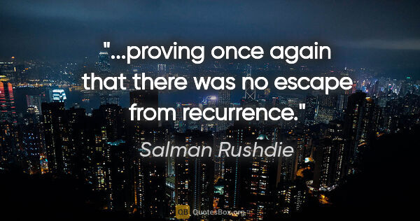 "Salman Rushdie quote: ""...proving once again that there was no escape from recurrence."""