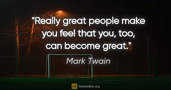"Mark Twain quote: ""Really great people make you feel that you, too, can become..."""