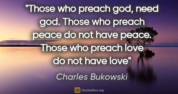 "Charles Bukowski quote: ""Those who preach god, need god. Those who preach peace do not..."""