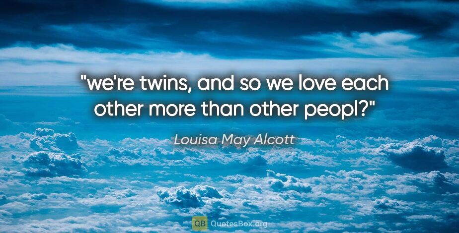 "Louisa May Alcott quote: ""we're twins, and so we love each other more than other peopl?"""