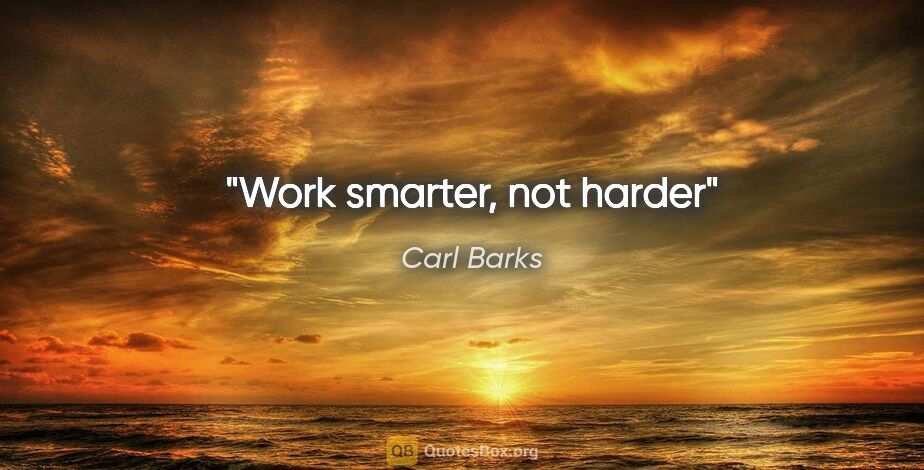 "Carl Barks quote: ""Work smarter, not harder"""