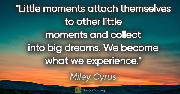 "Miley Cyrus quote: ""Little moments attach themselves to other little moments and..."""