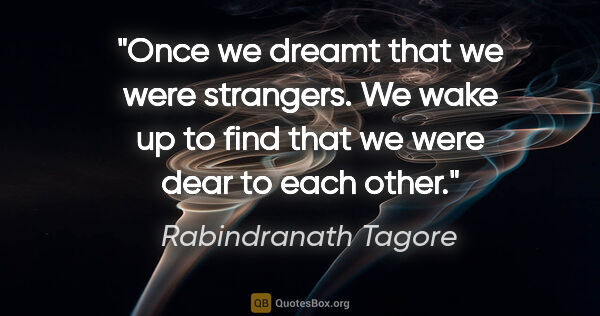 "Rabindranath Tagore quote: ""Once we dreamt that we were strangers. We wake up to find that..."""