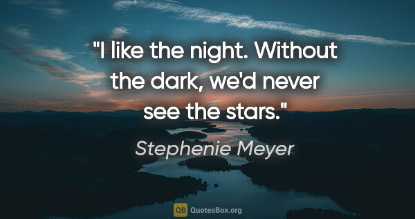 "Stephenie Meyer quote: ""I like the night. Without the dark, we'd never see the stars."""