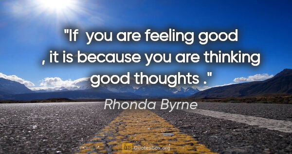 "Rhonda Byrne quote: ""If  you are feeling good , it is because you are thinking good..."""