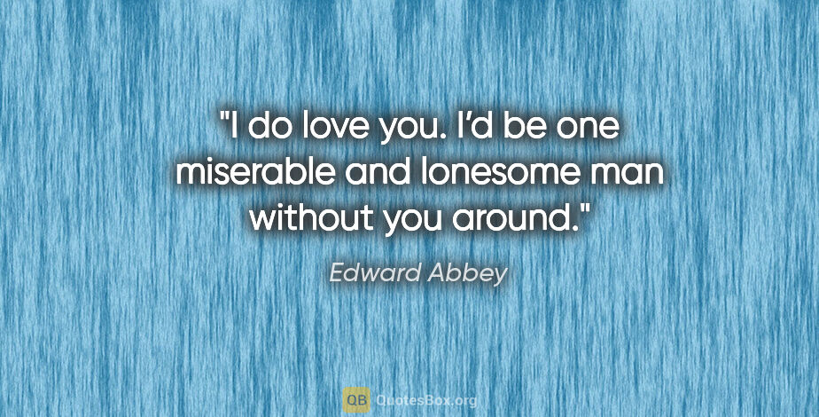 """Edward Abbey quote: """"I do love you. I'd be one miserable and lonesome man without..."""""""