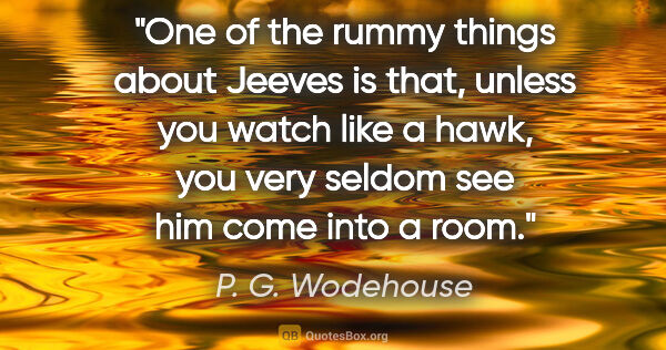 "P. G. Wodehouse quote: ""One of the rummy things about Jeeves is that, unless you watch..."""