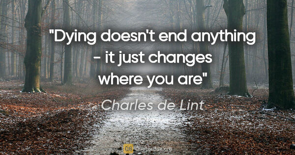 "Charles de Lint quote: ""Dying doesn't end anything - it just changes where you are"""